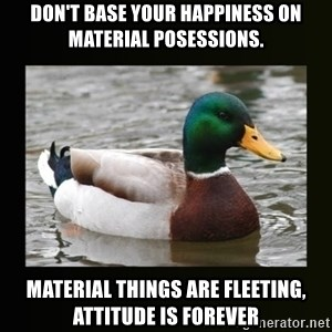 good advice duck - Don't base your happiness on material posessions. Material things are fleeting, attitude is forever