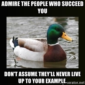 good advice duck - Admire the people who succeed you Don't assume they'll never live up to your example.