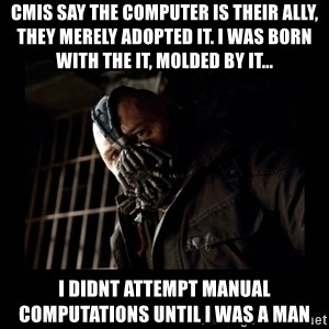 Bane Meme - cmis say the computer is their ally, they merely adopted it. I was born with the it, molded by it...  i didnt attempt manual computations until i was a man