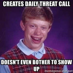 Bad Luck Brian - creates daily threat call doesn't even bother to show up