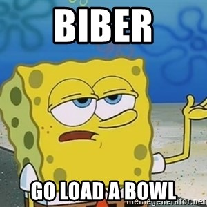 I'll have you know Spongebob - Biber go load a bowl
