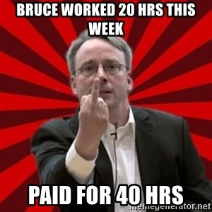 Angry Linus - bruce worked 20 hrs this week paid for 40 hrs