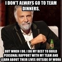 I don't always guy meme - I don't always go to team dinners, but when I do, I do my best to build personal rapport with my team and learn about their lives outside of work