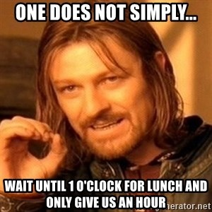 One Does Not Simply - One does not simply... Wait until 1 o'clock for lunch and only give us an hour