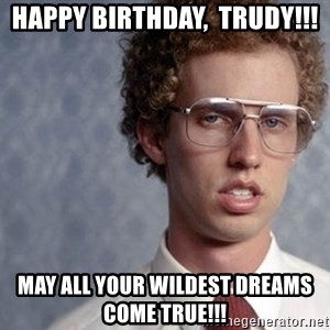 Napoleon Dynamite - Happy Birthday,  Trudy!!! May all your wildest dreams come true!!!