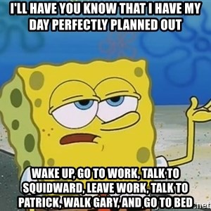 I'll have you know Spongebob - I'll have you know that i have my day perfectly planned out wake up, go to work, talk to squidward, leave work, talk to patrick, walk gary, and go to bed