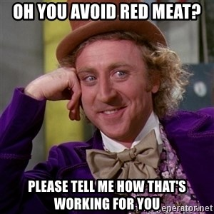 Willy Wonka - Oh you avoid red meat? Please tell me how that's working for you