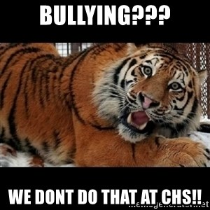 Sarcasm Tiger - Bullying??? We dont do that at CHS!!
