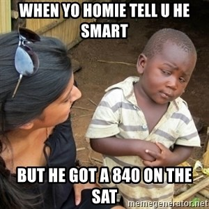 Skeptical 3rd World Kid - when yo homie tell u he smart  but he got a 840 on the SAT