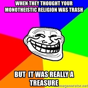 Trollface - when they thought your monotheistic religion was trash but  it was really a treasure