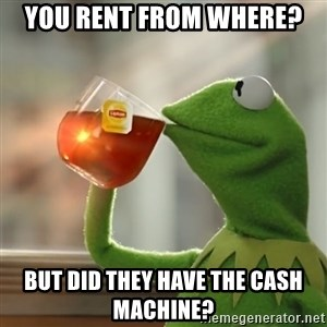Kermit The Frog Drinking Tea - You rent from where? But did they have the cash machine?