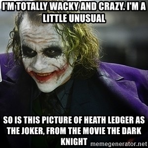joker - I'm totally wacky and crazy. I'm a little unusual so is this picture of Heath Ledger as the Joker, from the movie The Dark Knight
