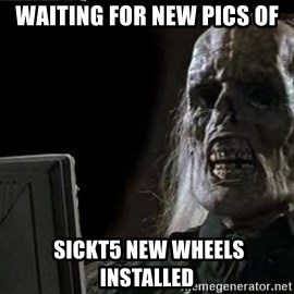 OP will surely deliver skeleton - Waiting for new pics of  sickt5 new wheels installed