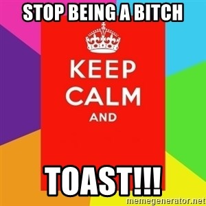 Keep calm and - Stop being a bitch TOAST!!!