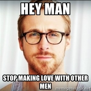 Ryan Gosling Hey Girl 3 - Hey Man Stop Making Love With Other Men