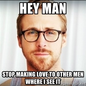 Ryan Gosling Hey Girl 3 - Hey Man Stop making love to other men where I see it