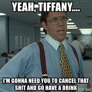 Yeah that'd be great... - yeah, Tiffany.... I'm gonna need you to cancel that shit and go have a drink