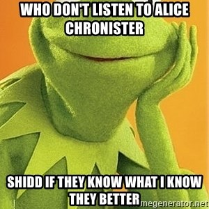 Kermit the frog - who don't listen to Alice Chronister shidd if they know what i know they better