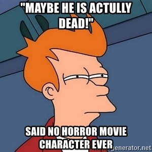 "Futurama Fry - ""maybe he is actully dead!"" said no Horror movie character ever"