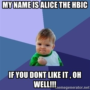 Success Kid - my name is alice the hbic if you dont like it , oh well!!!