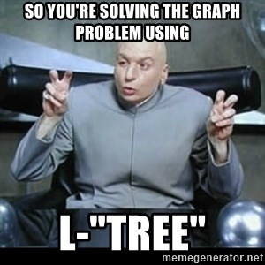 "dr. evil quotation marks - So you're solving the graph problem using L-""TREE"""