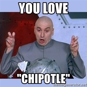 "Dr Evil meme - you love ""Chipotle"""
