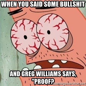 "Patrick - When you said some bullshit And Greg Williams says, ""proof?"