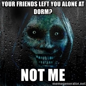 NEVER ALONE  - Your friends left you alone at dorm?  Not me