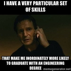 liam neeson taken - i have a very particular set of skills that make me inordinately more likely to graduate with an engineering degree
