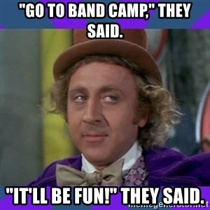 """Sarcastic Wonka - """"Go to band camp,"""" they said. """"It'll be fun!"""" they said."""