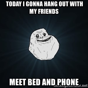 Forever Alone - Today I gonna hang out with my friends  Meet bed and phone