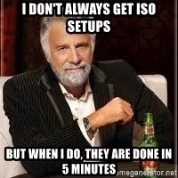 I don't always guy meme - I Don't always get ISO setups But when I do, they are done in 5 minutes