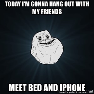 Forever Alone - Today i'm gonna hang out with my friends Meet bed and Iphone