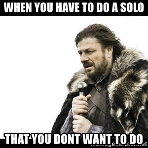 Winter is Coming - when you have to do a solo that you dont want to do