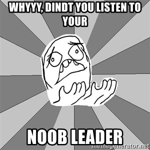 Whyyy??? - whyyy, dindt you listen to your  noob leader