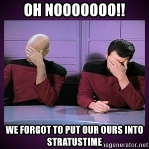 Double Facepalm - Oh nooooooo!! We forgot to put our ours into Stratustime