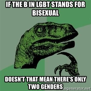 Raptor - If the B in LGBT stands for Bisexual Doesn't that mean there's only two genders