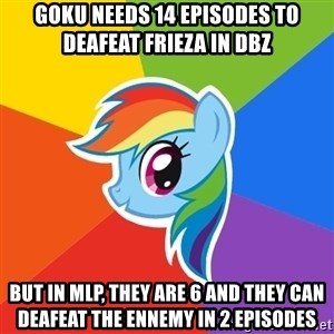 Rainbow Dash - Goku needs 14 episodes to deafeat frieza in dbz But in mlp, they are 6 and they can deafeat the ennemy in 2 episodes
