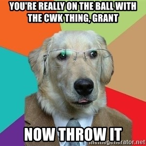 Business Dog - You're really on the ball with the CWK thing, Grant now throw it