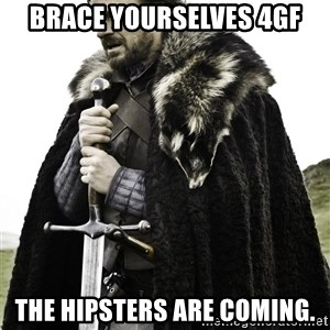 Brace Yourselves.  John is turning 21. - Brace yourselves 4GF The hipsters are coming.