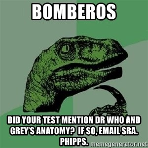 Philosoraptor - Bomberos Did your test mention Dr Who and Grey's Anatomy?  If so, email Sra. Phipps.