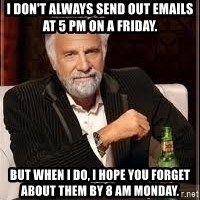 I don't always guy meme - I don't always send out emails at 5 PM on a Friday. But when I do, I hope you forget about them by 8 am Monday.
