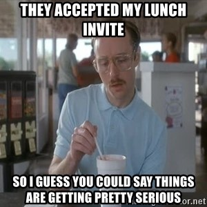 so i guess you could say things are getting pretty serious - They accepted my lunch invite so i guess you could say things are getting pretty serious