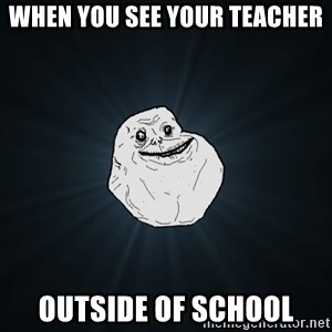 Forever Alone - when you see your teacher outside of school