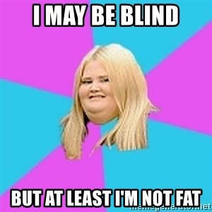 Fat Girl - I may be blind But at least I'm not fat