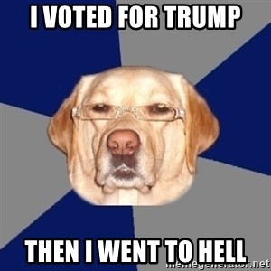 Racist Dawg - i voted for trump then i went to hell