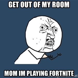 Y U No - Get out of my room mom im playing fortnite