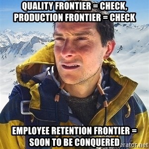 Bear Grylls Loneliness - Quality Frontier = Check,    Production Frontier = Check Employee Retention Frontier = Soon to be Conquered