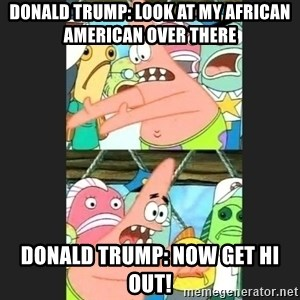 Pushing Patrick - Donald trump: look at my african American over there Donald trump: now get hi out!