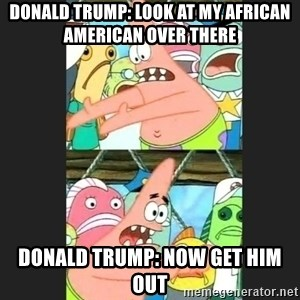 Pushing Patrick - Donald trump: look at my african American over there Donald trump: now get him out